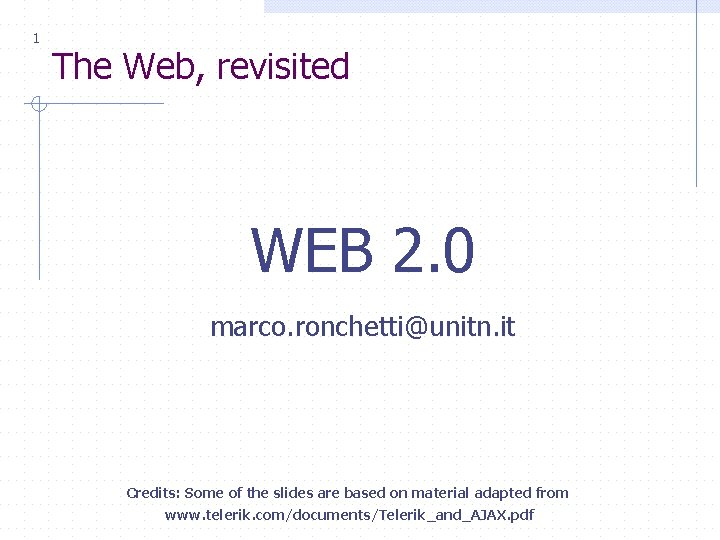 1 The Web, revisited WEB 2. 0 marco. ronchetti@unitn. it Credits: Some of the