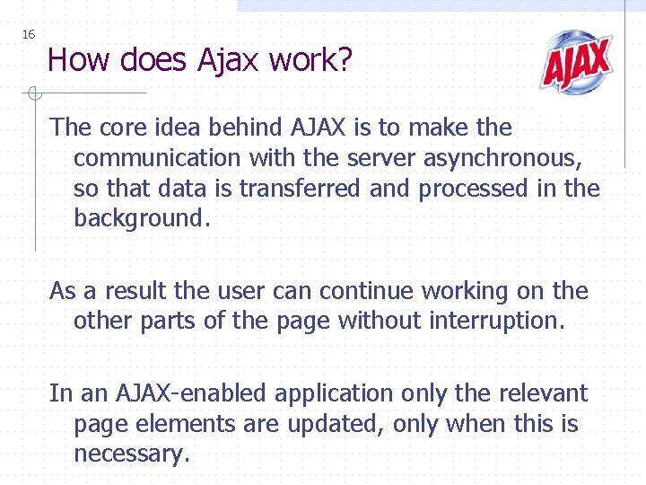 16 How does Ajax work? The core idea behind AJAX is to make the