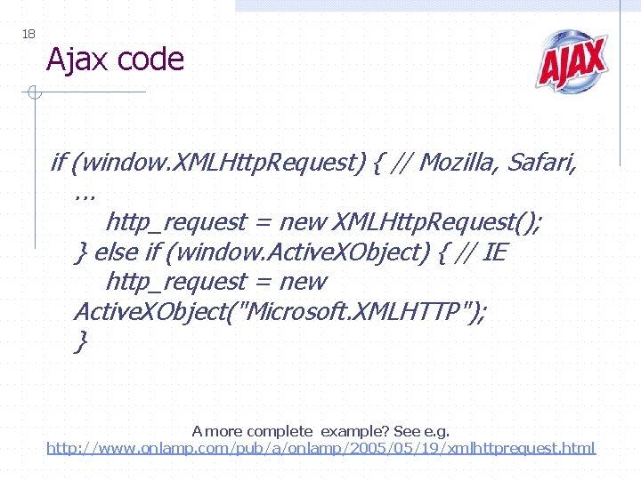 18 Ajax code if (window. XMLHttp. Request) { // Mozilla, Safari, . . .