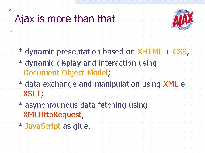 19 Ajax is more than that * dynamic presentation based on XHTML + CSS;