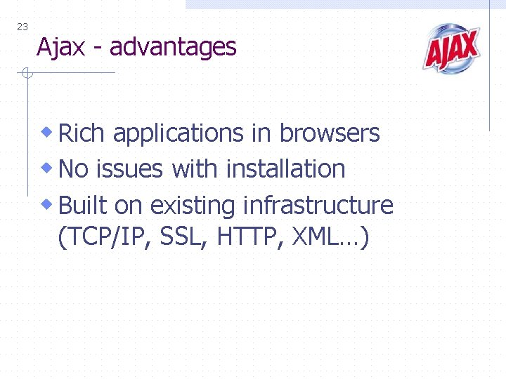 23 Ajax - advantages w Rich applications in browsers w No issues with installation