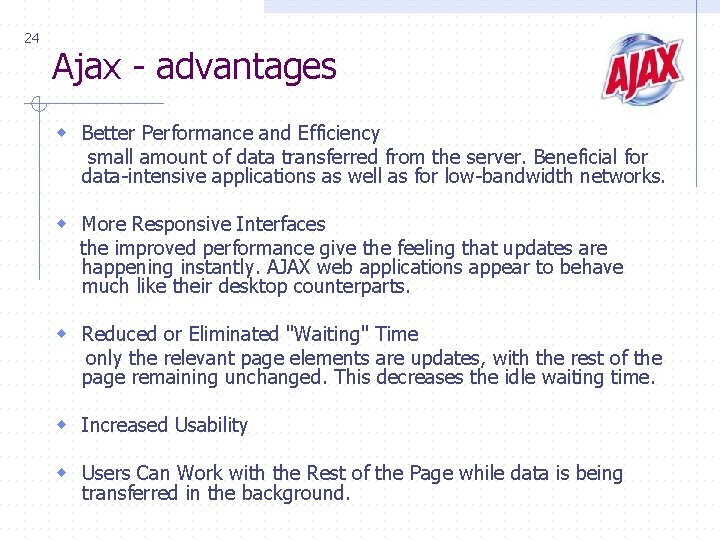 24 Ajax - advantages w Better Performance and Efficiency small amount of data transferred