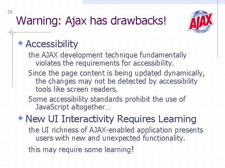 29 Warning: Ajax has drawbacks! w Accessibility the AJAX development technique fundamentally violates the