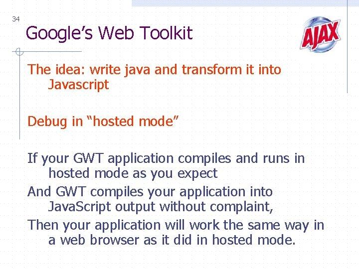 34 Google's Web Toolkit The idea: write java and transform it into Javascript Debug