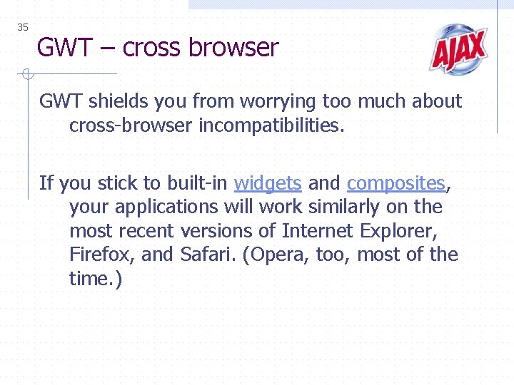 35 GWT – cross browser GWT shields you from worrying too much about cross-browser