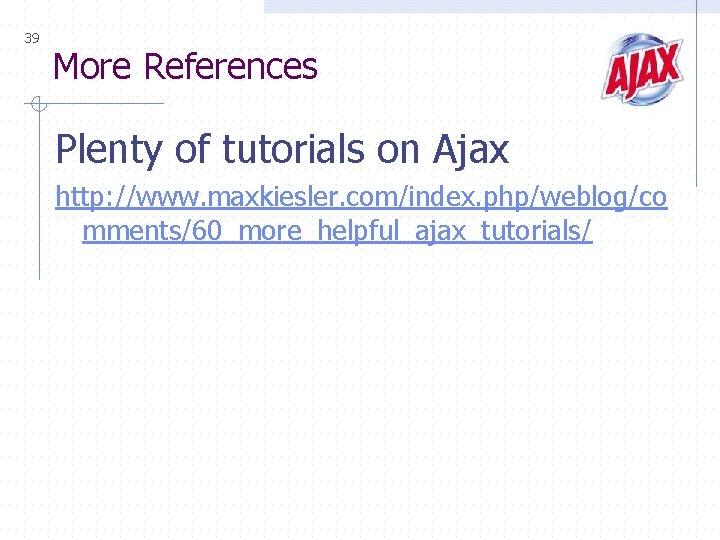 39 More References Plenty of tutorials on Ajax http: //www. maxkiesler. com/index. php/weblog/co mments/60_more_helpful_ajax_tutorials/