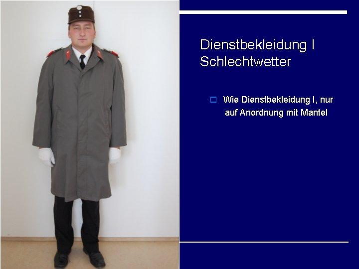 Dienstbekleidung I Schlechtwetter o Wie Dienstbekleidung I, nur auf Anordnung mit Mantel