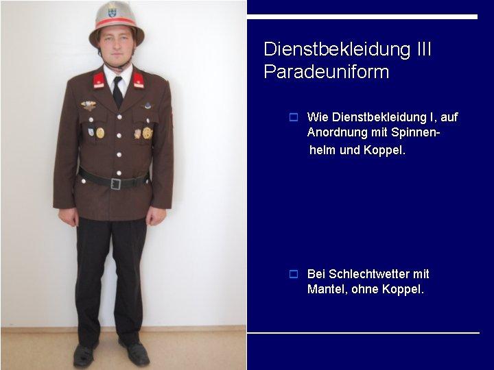 Dienstbekleidung III Paradeuniform o Wie Dienstbekleidung I, auf Anordnung mit Spinnenhelm und Koppel. o