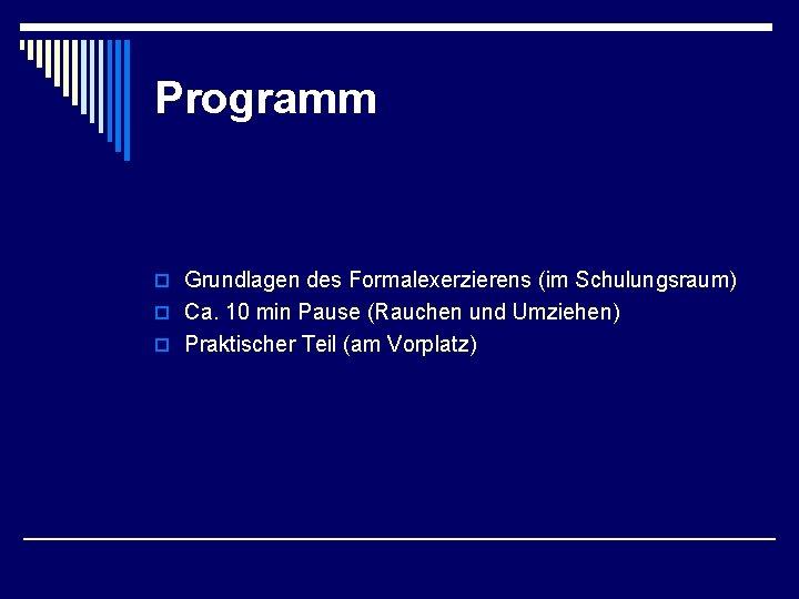 Programm o Grundlagen des Formalexerzierens (im Schulungsraum) o Ca. 10 min Pause (Rauchen und