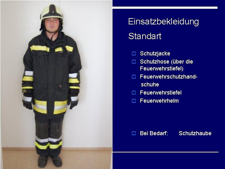 Einsatzbekleidung Standart o Schutzjacke o Schutzhose (über die Feuerwehrstiefel) o Feuerwehrschutzhandschuhe o Feuerwehrstiefel o
