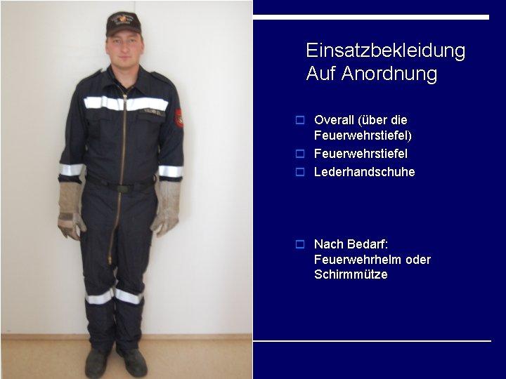 Einsatzbekleidung Auf Anordnung o Overall (über die Feuerwehrstiefel) o Feuerwehrstiefel o Lederhandschuhe o Nach