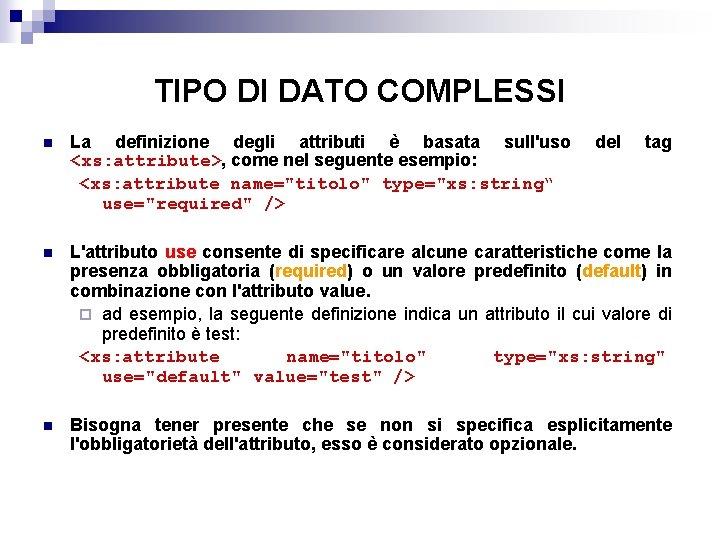 TIPO DI DATO COMPLESSI n La definizione degli attributi è basata sull'uso <xs: attribute>,