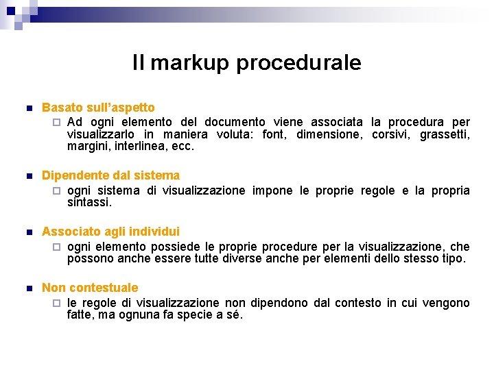 Il markup procedurale n Basato sull'aspetto ¨ Ad ogni elemento del documento viene associata