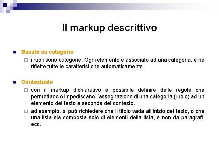 Il markup descrittivo n Basato su categorie ¨ i ruoli sono categorie. Ogni elemento