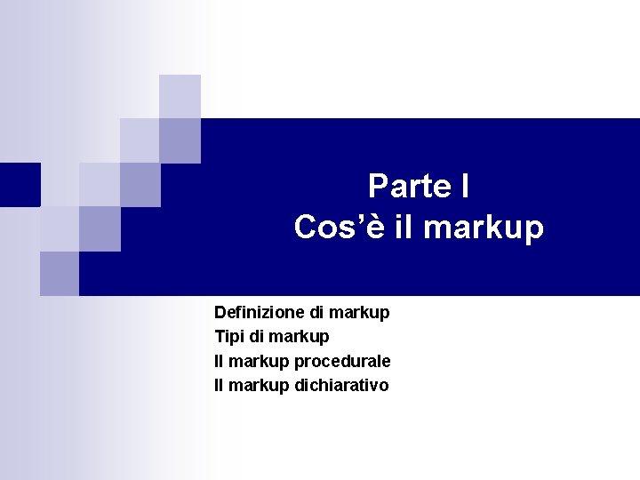 Parte I Cos'è il markup Definizione di markup Tipi di markup Il markup procedurale