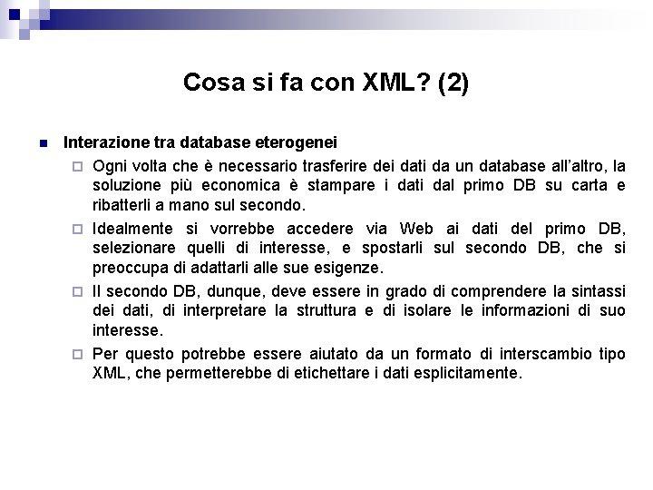 Cosa si fa con XML? (2) n Interazione tra database eterogenei ¨ Ogni volta