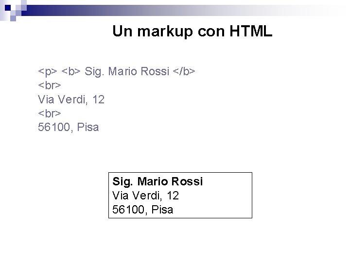 Un markup con HTML <p> <b> Sig. Mario Rossi </b> Via Verdi, 12 56100,