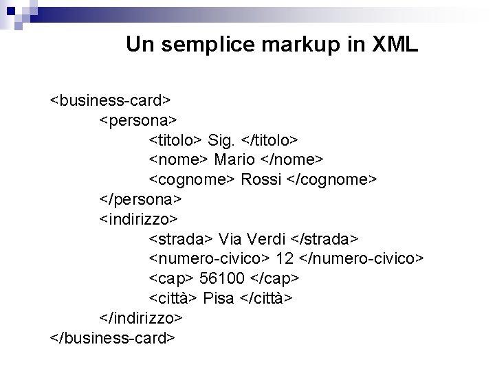 Un semplice markup in XML <business-card> <persona> <titolo> Sig. </titolo> <nome> Mario </nome> <cognome>