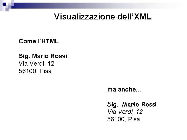 Visualizzazione dell'XML Come l'HTML Sig. Mario Rossi Via Verdi, 12 56100, Pisa ma anche…