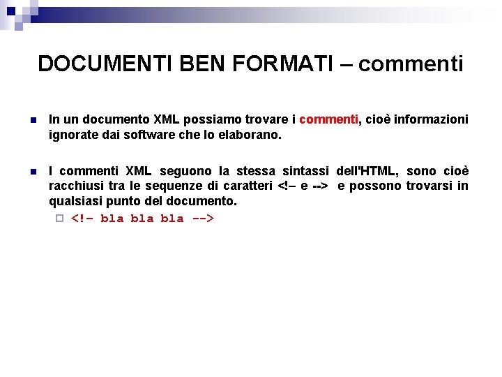 DOCUMENTI BEN FORMATI – commenti n In un documento XML possiamo trovare i commenti,