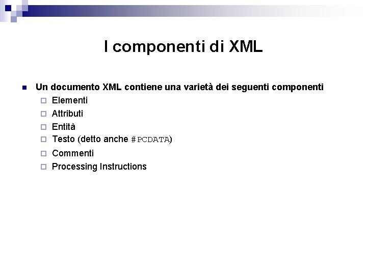 I componenti di XML n Un documento XML contiene una varietà dei seguenti componenti