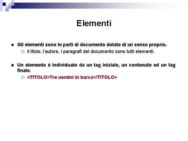 Elementi n Gli elementi sono le parti di documento dotate di un senso proprio.