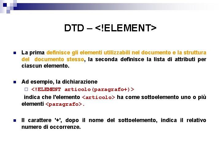 DTD – <!ELEMENT> n La prima definisce gli elementi utilizzabili nel documento e la