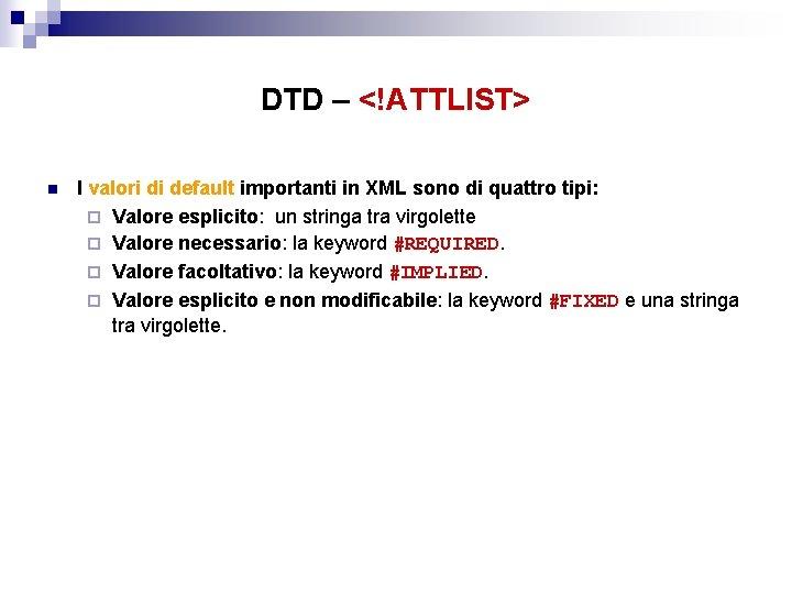 DTD – <!ATTLIST> n I valori di default importanti in XML sono di quattro
