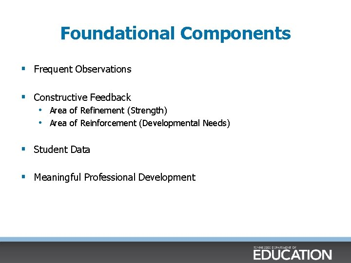 Foundational Components § Frequent Observations § Constructive Feedback • Area of Refinement (Strength) •
