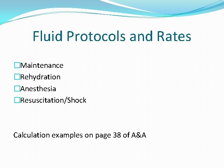 Fluid Protocols and Rates �Maintenance �Rehydration �Anesthesia �Resuscitation/Shock Calculation examples on page 38 of