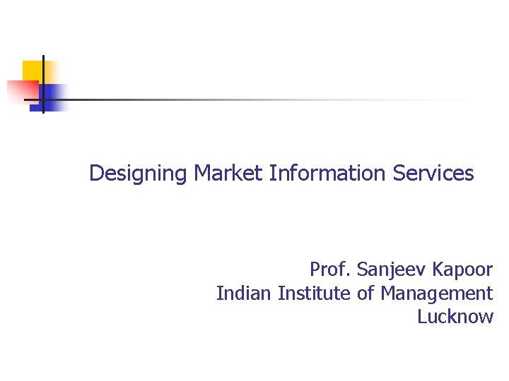Designing Market Information Services Prof. Sanjeev Kapoor Indian Institute of Management Lucknow