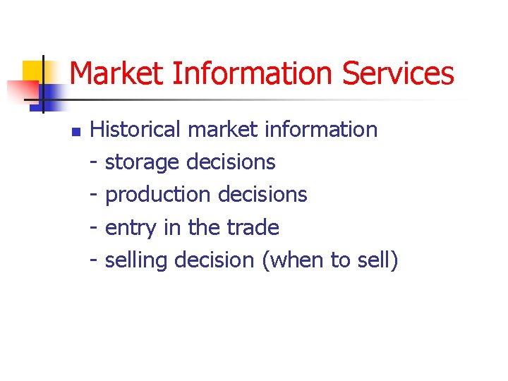 Market Information Services n Historical market information - storage decisions - production decisions -