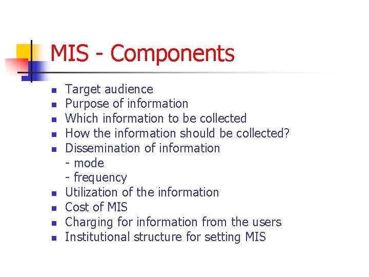 MIS - Components n n n n n Target audience Purpose of information Which