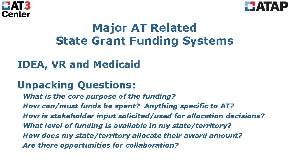 Major AT Related State Grant Funding Systems IDEA, VR and Medicaid Unpacking Questions: What