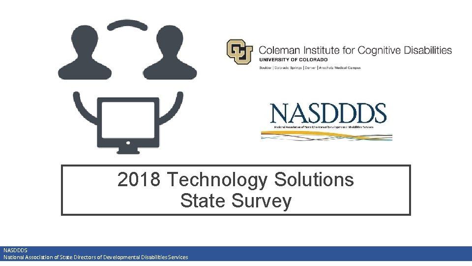 2018 Technology Solutions State Survey NASDDDS National Association of State Directors of Developmental Disabilities