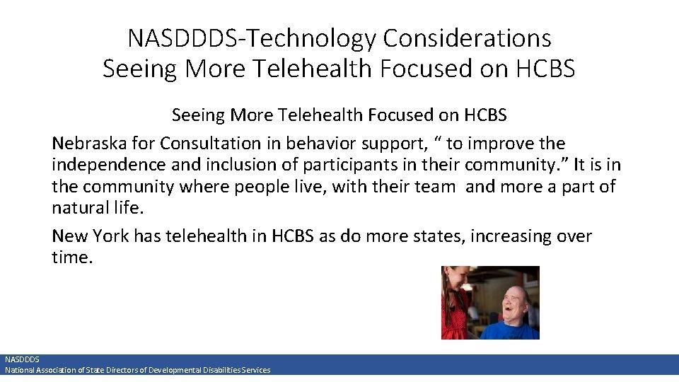 NASDDDS-Technology Considerations Seeing More Telehealth Focused on HCBS Nebraska for Consultation in behavior support,