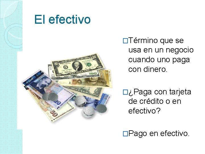 El efectivo �Término que se usa en un negocio cuando uno paga con dinero.