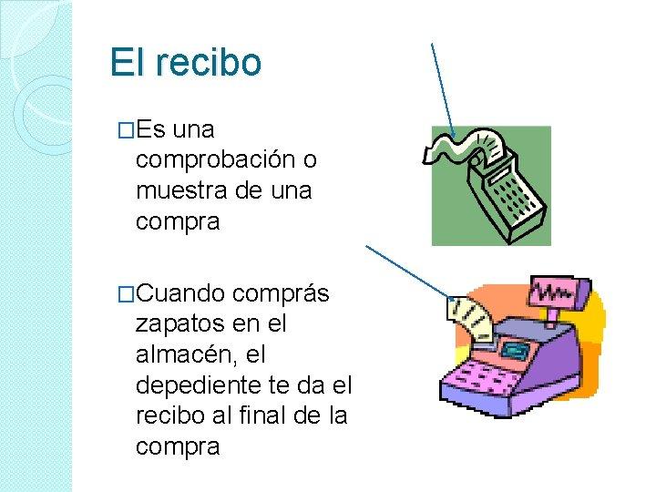 El recibo �Es una comprobación o muestra de una compra �Cuando comprás zapatos en