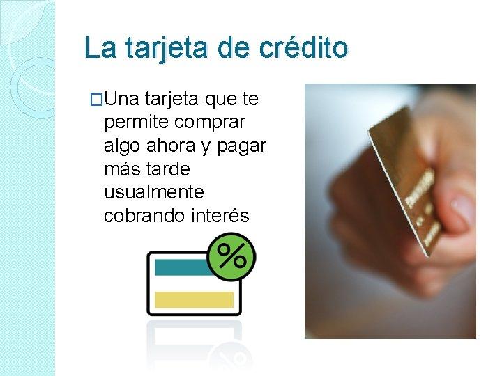 La tarjeta de crédito �Una tarjeta que te permite comprar algo ahora y pagar