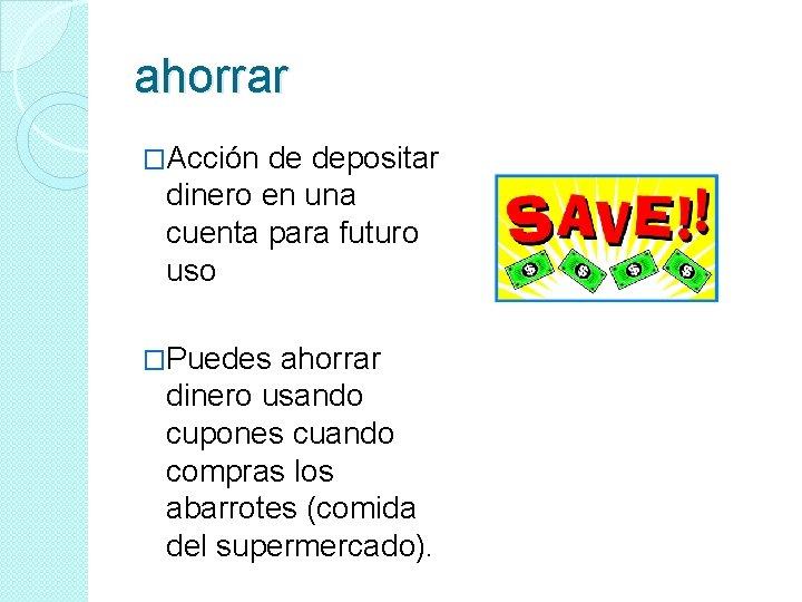 ahorrar �Acción de depositar dinero en una cuenta para futuro uso �Puedes ahorrar dinero