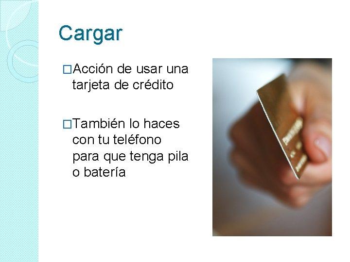 Cargar �Acción de usar una tarjeta de crédito �También lo haces con tu teléfono