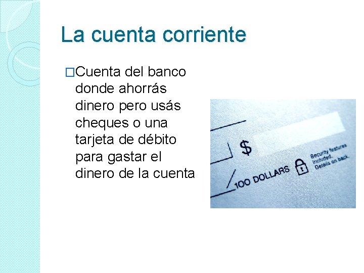 La cuenta corriente �Cuenta del banco donde ahorrás dinero pero usás cheques o una