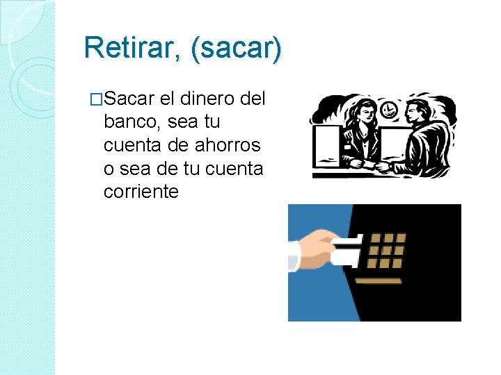 Retirar, (sacar) �Sacar el dinero del banco, sea tu cuenta de ahorros o sea