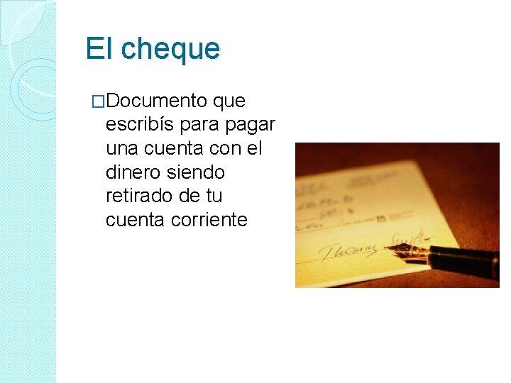 El cheque �Documento que escribís para pagar una cuenta con el dinero siendo retirado