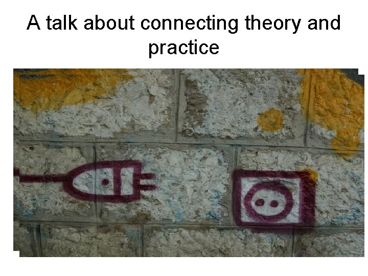 A talk about connecting theory and practice