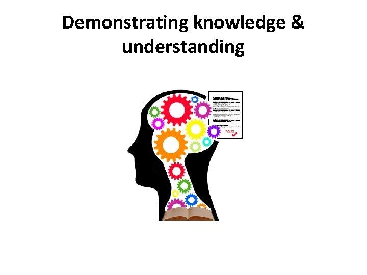 Demonstrating knowledge & understanding