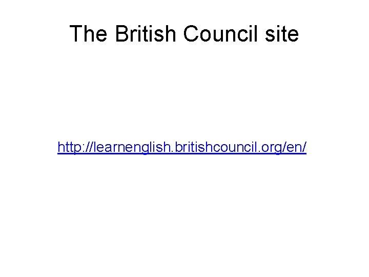 The British Council site http: //learnenglish. britishcouncil. org/en/