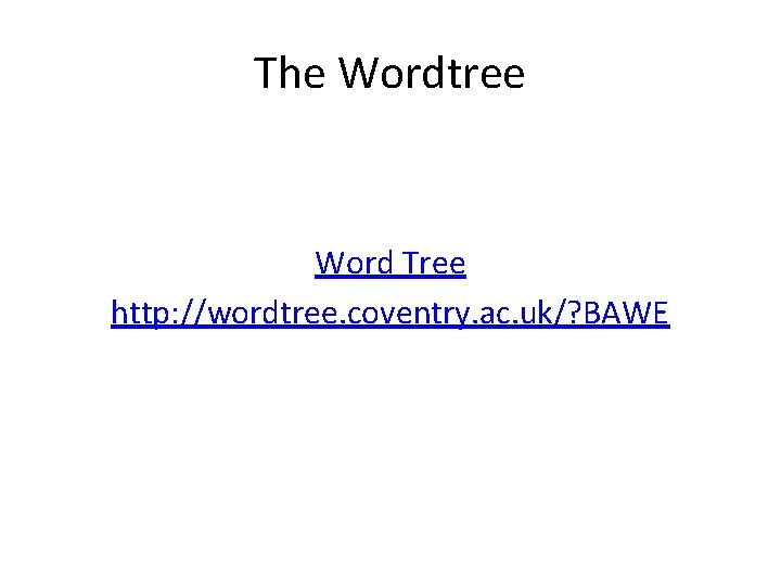 The Wordtree Word Tree http: //wordtree. coventry. ac. uk/? BAWE