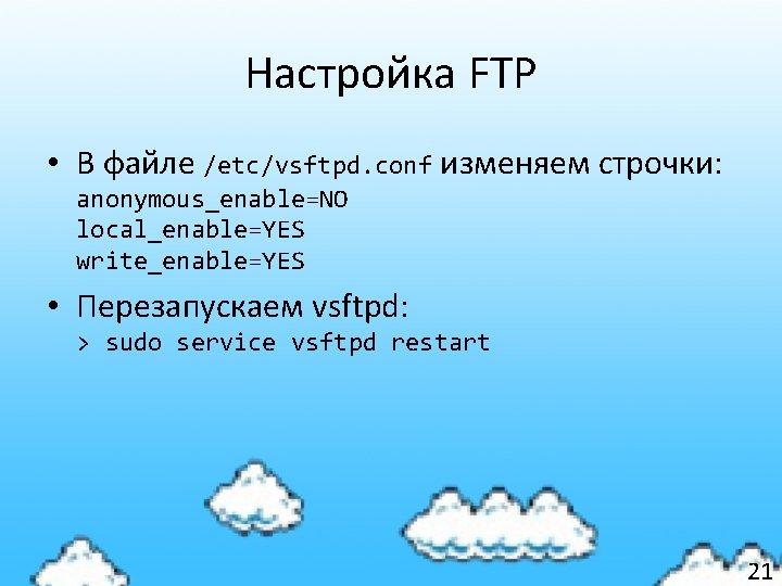 Настройка FTP • В файле /etc/vsftpd. conf изменяем строчки: anonymous_enable=NO local_enable=YES write_enable=YES • Перезапускаем