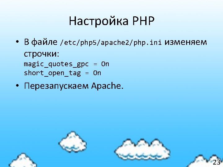 Настройка PHP • В файле /etc/php 5/apache 2/php. ini изменяем строчки: magic_quotes_gpc = On